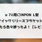 α7ii用にINPON L型クイックリリースブラケットを買ったら色々捗ったよ!【レビュー】